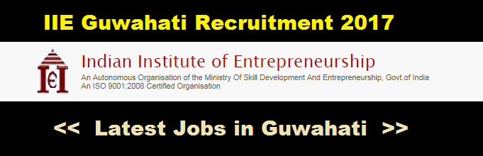 Indian Institute of Entrepreneurship (IIE) Guwahati Recruitment 2017- Assam Career Jobs in Guwahati jobs in assam