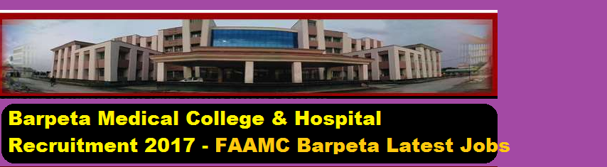 Barpeta Medical College Recruitment 2017 -Assam Career Jobs , FAAMC Recruitment barpeta district