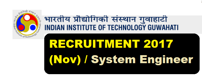 Indian Institute of Technology (IIT) Guwahati Recruitment 2017 (Nov) for System Engineer - Assam Career Jobs Alert for Sarkari Sakori